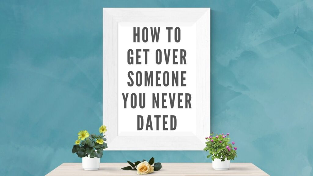 how to get over someone you never dated