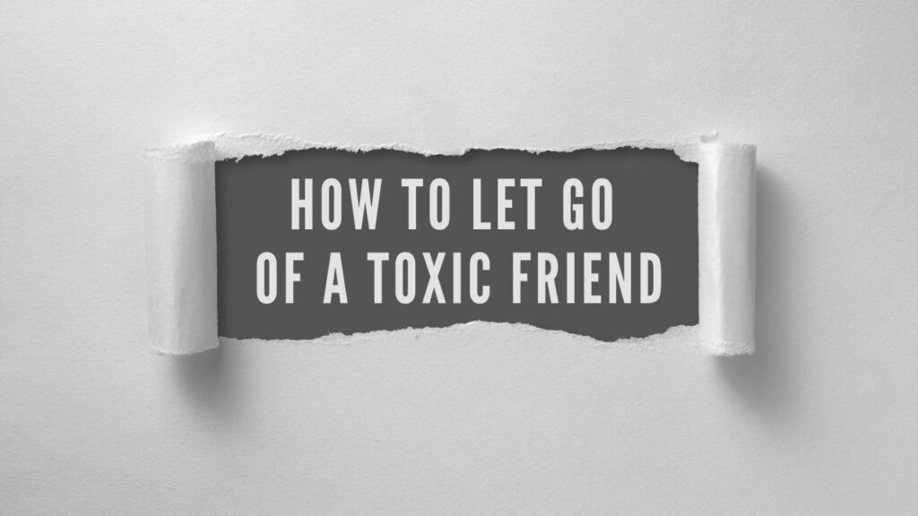 how to let go of a toxic friend